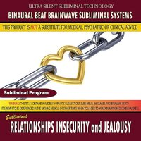 Relationships Insecurity and Jealousy — Binaural Beat Brainwave Subliminal Systems