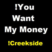 !You Want My Money — !Creekside