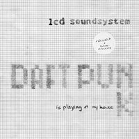 Daft Punk Is Playing At My House — LCD Soundsystem