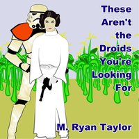 These Aren't the Droids You're Looking For — M. Ryan Taylor