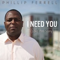 I Need You (Lord, I'm Sorry) — Phillip Ferrell