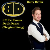 All We Wanna Do Is Dance — Barry Devlin