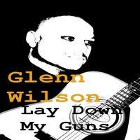 Lay Down My Guns — Glenn Wilson