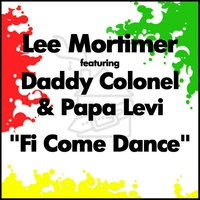 Fi Come Dance — Papa Levi, Lee Mortimer, Lee Mortimer feat Daddy Colonel & Papa Levi