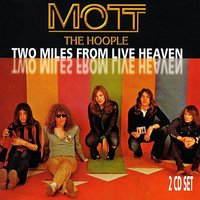 Two Miles From Live Heaven — Mott The Hoople