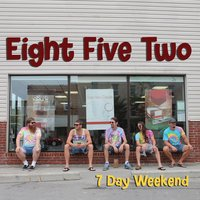 7 Day Weekend — Eight Five Two