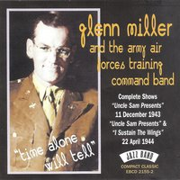 "Time Alone Will Tell - The Complete ""Uncle Sam Presents"" 11th December 1943, ""Uncle Sam Presents"" & ""I Sustain the Wings! 22nd April 1944 — Glenn Miller, The Army Air Forces Training Command Band, Glenn Miller & The Army Air Forces Training Command Band"