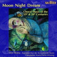 Moon - Night - Dream: Choral Music Of The 19th & 20th Centuries — Vox Bona, Karin Freist-Wissing, Vox Bona - Kammerchor der Kreuzkirche Bonn & Karin Freist-Wissing