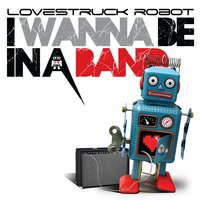 I Wanna Be in a Band — Lovestruck Robot