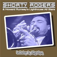 Lullaby in Rhythm — Howard Rumsey's Lighthouse All Stars, Shorty Rogers & His Big Band, Howard Rumsey's Lighthouse All-Stars