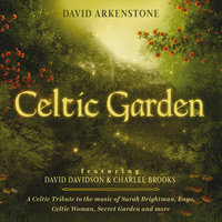 Celtic Garden: A Celtic Tribute To The Music Of Sarah Brightman, Enya, Celtic Woman, Secret Garden And More — David Arkenstone