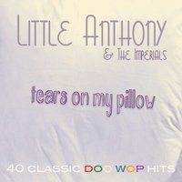 Tears On My Pillow - 40 Classic Doo Wop Hits — Little Anthony & The Imperials
