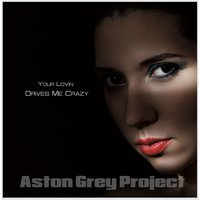 Your Lovin' Drives Me Crazy — Aston Grey Project