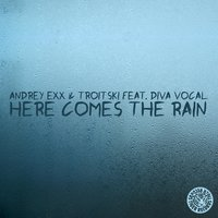 Here Comes the Rain — Andrey Exx & Troitski feat. Diva Vocal