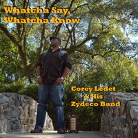 Whatcha Say, Whatcha Know — Corey Ledet & His Zydeco Band