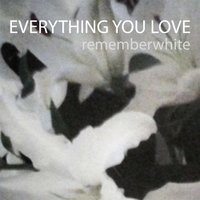 Everything You Love — Remember White