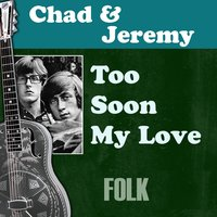 Too Soon My Love — Chad & Jeremy
