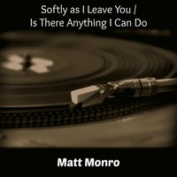 Softly as I Leave You / Is There Anything I Can Do — Matt Monro