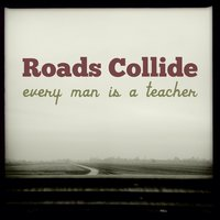 Every Man Is a Teacher — Roads Collide