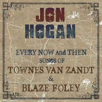 Every Now and Then: Songs of Townes Van Zandt & Blaze Foley — Jon Hogan