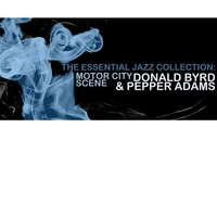 The Essential Jazz Collection: Motor City Scene — Donald Byrd & Pepper Adams