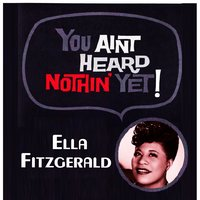 You Aint Heard Nothin' Yet — Ella Fitzgerald