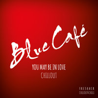 You May Be In Love CHILLOUT — Blue Cafe
