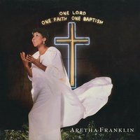 One Lord, One Faith, One Baptism — Aretha Franklin