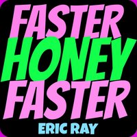 Faster Honey Faster — Eric Ray