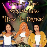 How to Dance — Miss Mulatto, Trend-N-Topic