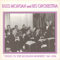 """Music in the Morgan Manner"" 1941-1954 — Russ Morgan & His Orchestra, Russ Morgan and His Orchestra"