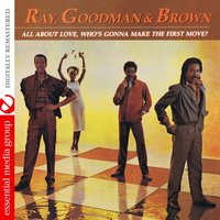 All About Love, Who's Gonna Make the First Move? — Ray, Goodman & Brown