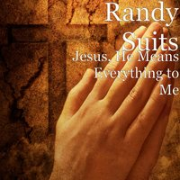Jesus, He Means Everything to Me — Randy Suits