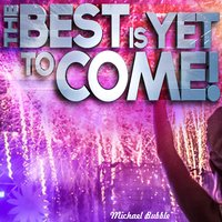 The Best Is yet to Come! — Micheal Bubble