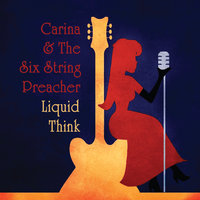Liquid Think — Carina and the Six String Preacher