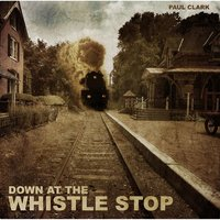 Down At the Whistle Stop — Paul Clark