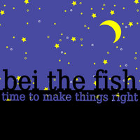 Time To Make Things Right — Bei The Fish