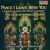 Peace I Leave with You - A Sequence of Music for the Holy Eucharist — Percy Whitlock, Herbert Howells, The Choir of Belfast Cathedral, David Drinkell, Harold Darke, Edgar Bainton, Уильям Уолтон, Уильям Бёрд