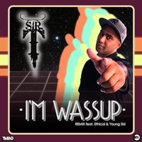 Im Wassup — Young Sid, Sir T, Ethical