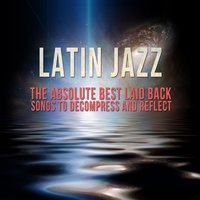 Latin Jazz: The Absolute Best Laid Back Songs to Decompress and Reflect — сборник