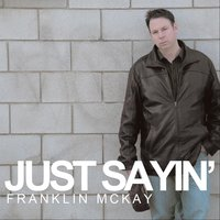 Just Sayin' — Franklin McKay