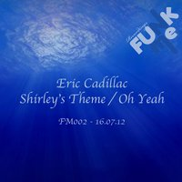 Shirley's Theme / Oh Yeah — Eric Cadillac