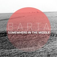 Somewhere in the Middle — Barta