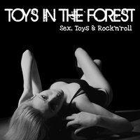 Sex, Toys and Rock n roll — Toys in The Forest