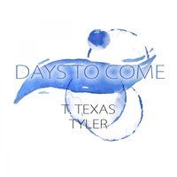 Days To Come — T. Texas Tyler