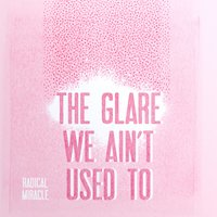 The Glare We Ain't Used To — Radical Miracle