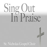 Sing Out In Praise — St. Nicholas Gospel Choir