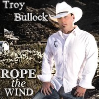 Rope the Wind — Troy Bullock