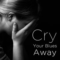 Cry Your Blues Away: Blues to Help You Move On — сборник