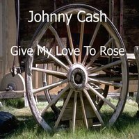 Give My Love To Rose — Johnny Cash